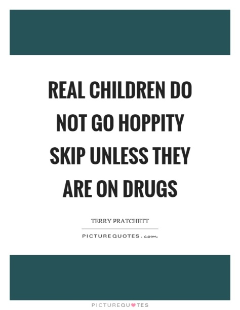 real-children-do-not-go-hoppity-skip-unless-they-are-on-drugs-quote-1
